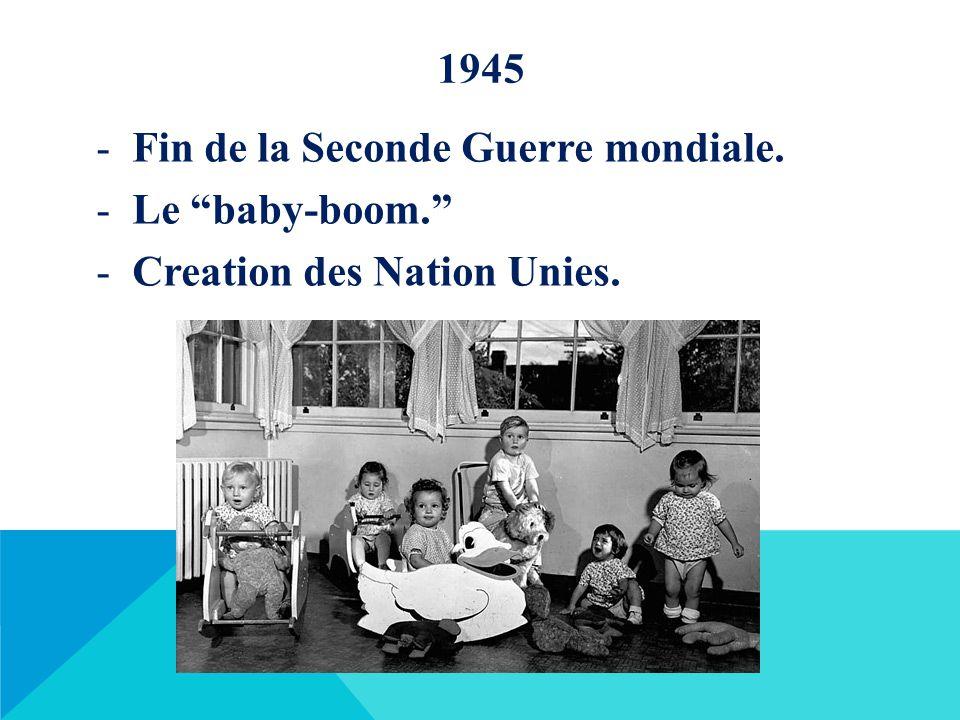 """1945 -Fin de la Seconde Guerre mondiale. -Le """"baby-boom."""" -Creation des Nation Unies."""