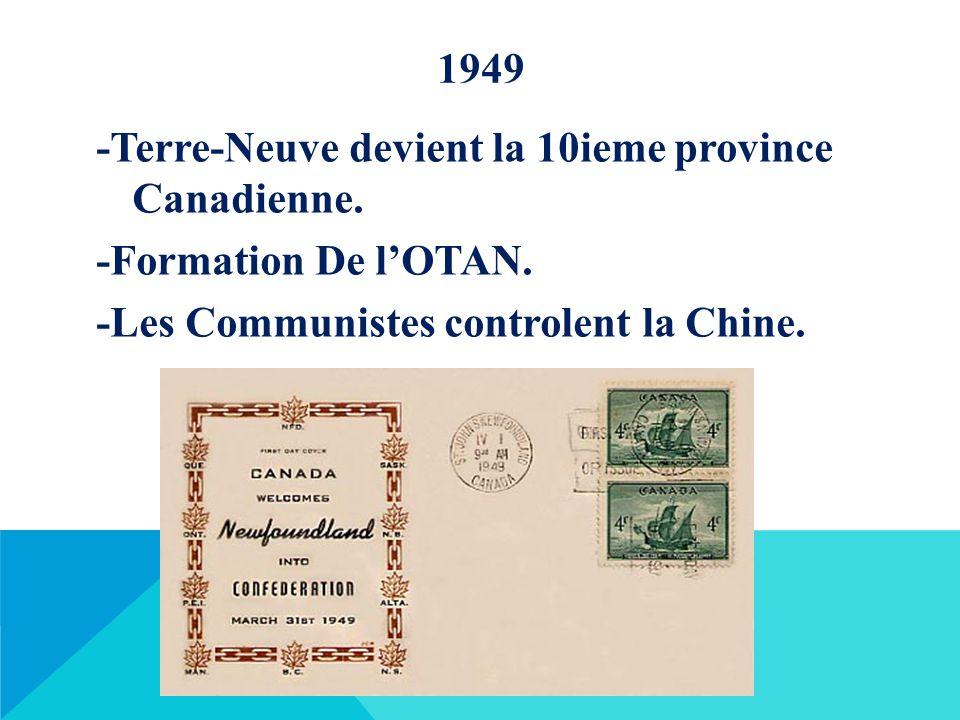 1949 -Terre-Neuve devient la 10ieme province Canadienne. -Formation De l'OTAN. -Les Communistes controlent la Chine.