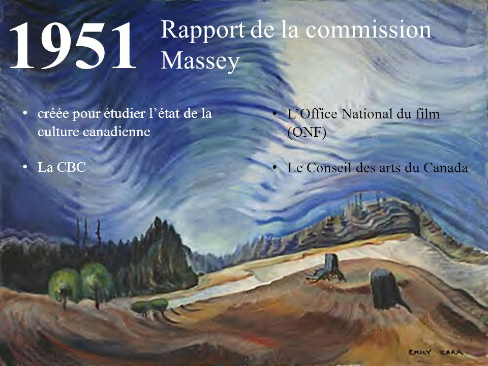 1951 Rapport de la commission Massey créée pour étudier l'état de la culture canadienne La CBC L'Office National du film (ONF) Le Conseil des arts du Canada