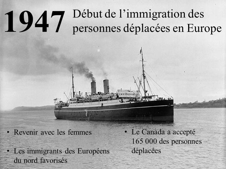 1947 Début de l'immigration des personnes déplacées en Europe Revenir avec les femmes Les immigrants des Européens du nord favorisés Le Canada a accepté 165 000 des personnes déplacées