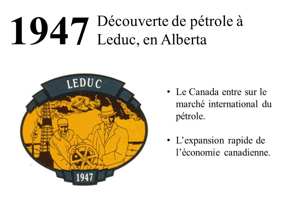 1947 Découverte de pétrole à Leduc, en Alberta Le Canada entre sur le marché international du pétrole. L'expansion rapide de l'économie canadienne.