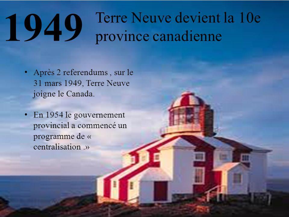 1949 Terre Neuve devient la 10e province canadienne Après 2 referendums, sur le 31 mars 1949, Terre Neuve joigne le Canada. En 1954 le gouvernement pr