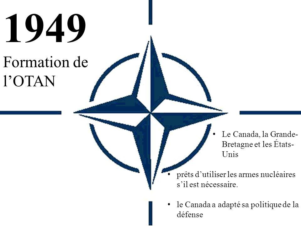 1949 Formation de l'OTAN Le Canada, la Grande- Bretagne et les États- Unis prêts d'utiliser les armes nucléaires s'il est nécessaire.