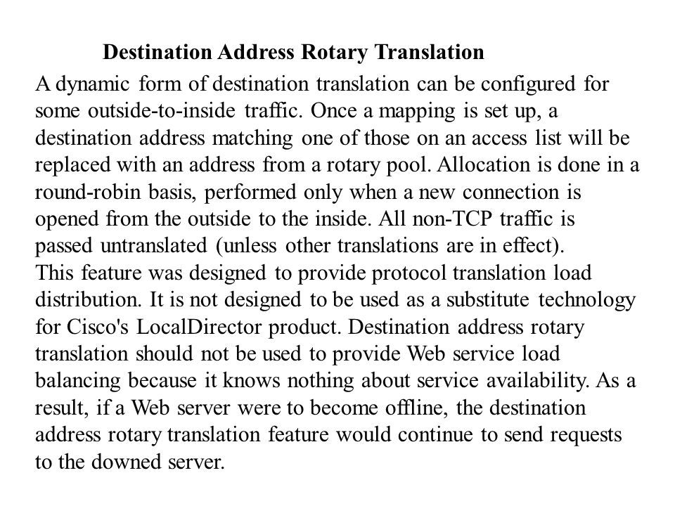 Destination Address Rotary Translation A dynamic form of destination translation can be configured for some outside-to-inside traffic. Once a mapping