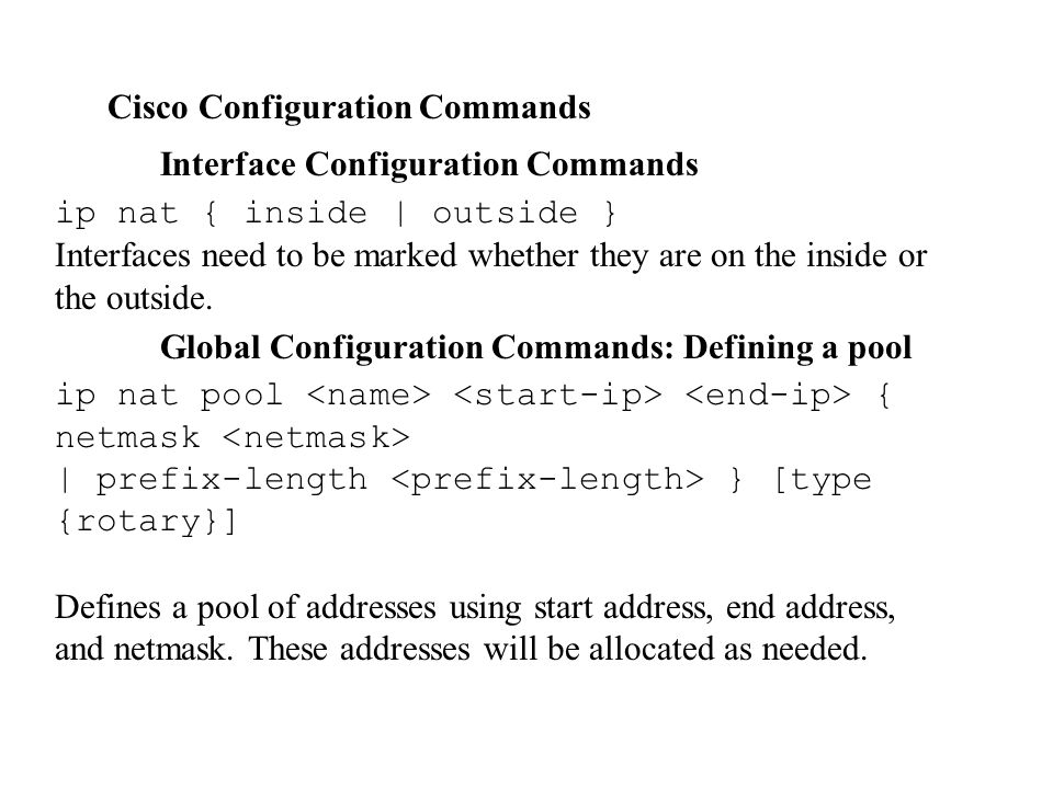 Cisco Configuration Commands Interface Configuration Commands ip nat { inside | outside } Interfaces need to be marked whether they are on the inside