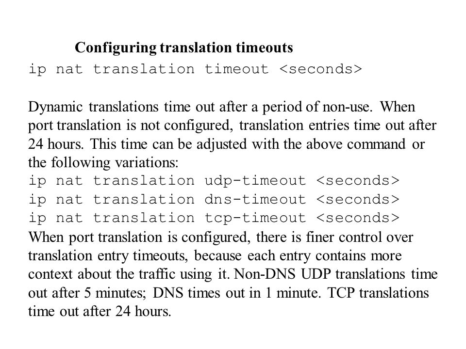 Configuring translation timeouts ip nat translation timeout Dynamic translations time out after a period of non-use. When port translation is not conf