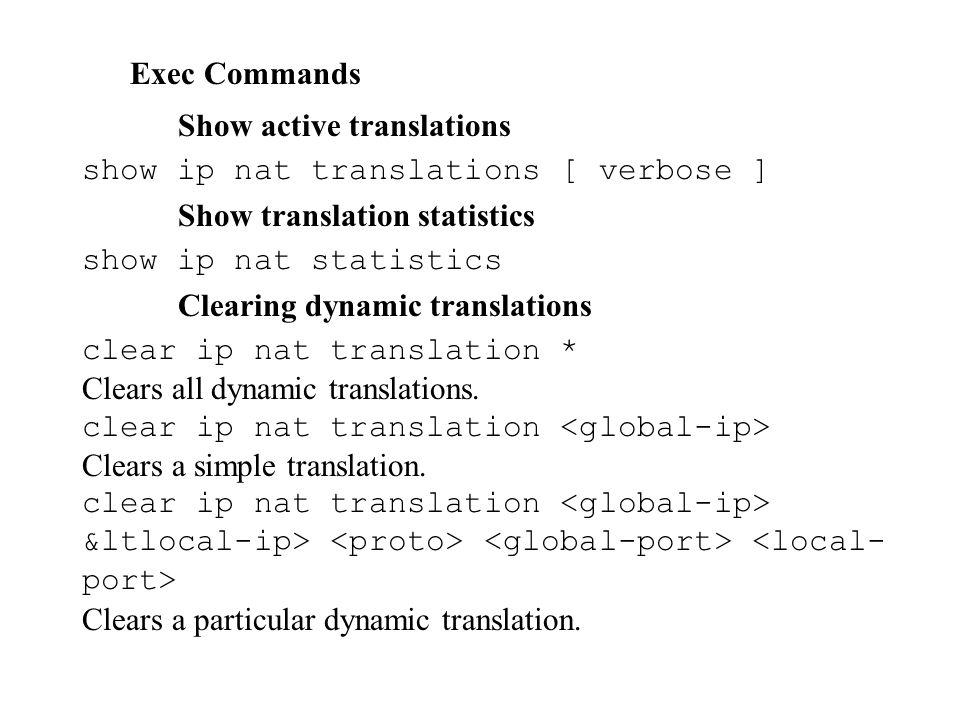 Exec Commands Show active translations show ip nat translations [ verbose ] Show translation statistics show ip nat statistics Clearing dynamic translations clear ip nat translation * Clears all dynamic translations.