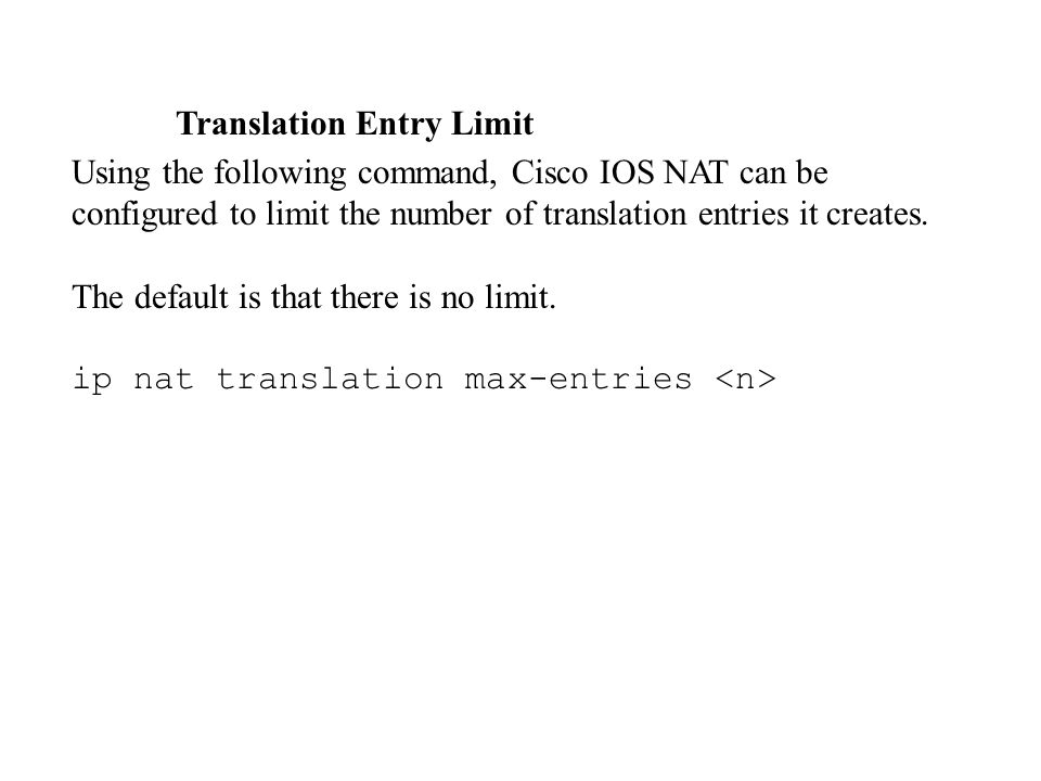 Translation Entry Limit Using the following command, Cisco IOS NAT can be configured to limit the number of translation entries it creates. The defaul