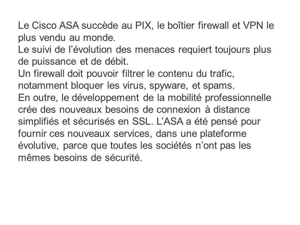 Le Cisco ASA succède au PIX, le boîtier firewall et VPN le plus vendu au monde. Le suivi de l'évolution des menaces requiert toujours plus de puissanc