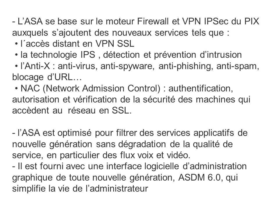 - L'ASA se base sur le moteur Firewall et VPN IPSec du PIX auxquels s'ajoutent des nouveaux services tels que : l´accès distant en VPN SSL la technologie IPS, détection et prévention d'intrusion l'Anti-X : anti-virus, anti-spyware, anti-phishing, anti-spam, blocage d'URL… NAC (Network Admission Control) : authentification, autorisation et vérification de la sécurité des machines qui accèdent au réseau en SSL.