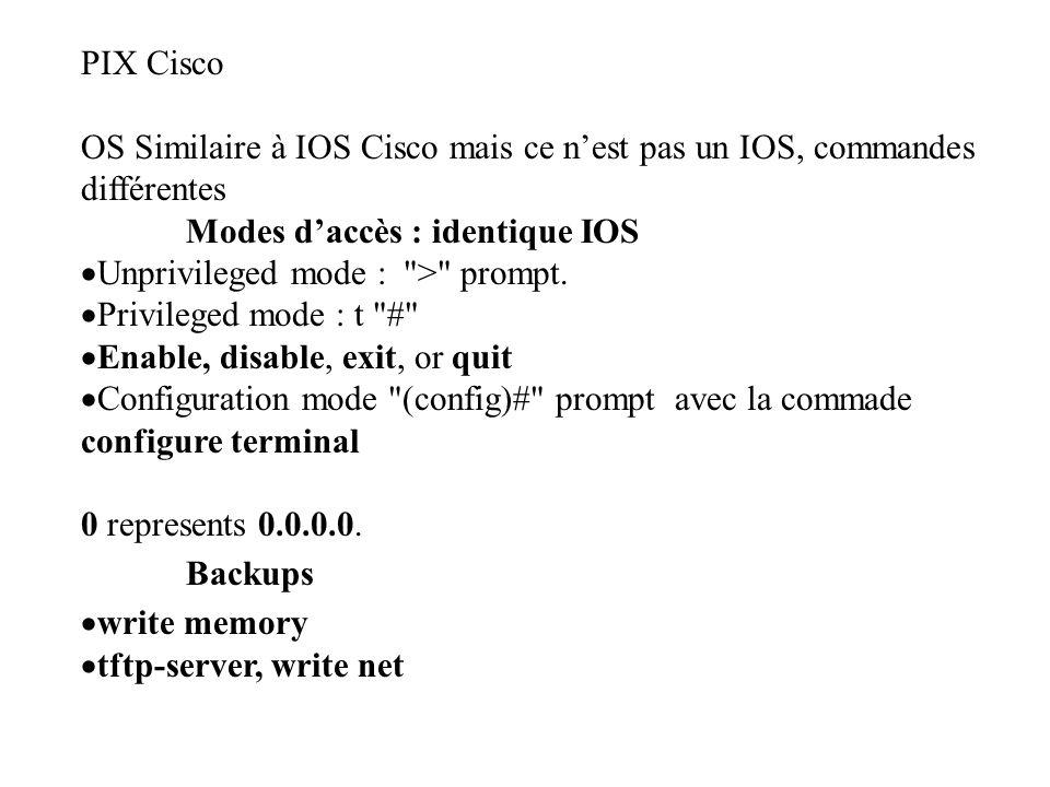 PIX Cisco OS Similaire à IOS Cisco mais ce n'est pas un IOS, commandes différentes Modes d'accès : identique IOS  Unprivileged mode : > prompt.
