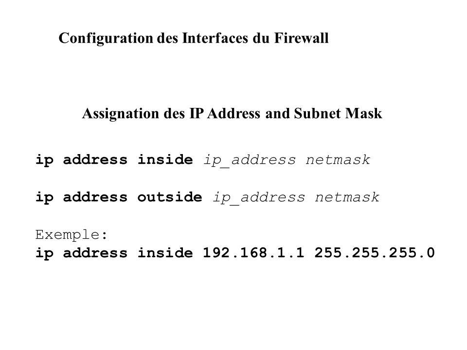 Configuration des Interfaces du Firewall Assignation des IP Address and Subnet Mask ip address inside ip_address netmask ip address outside ip_address netmask Exemple: ip address inside 192.168.1.1 255.255.255.0
