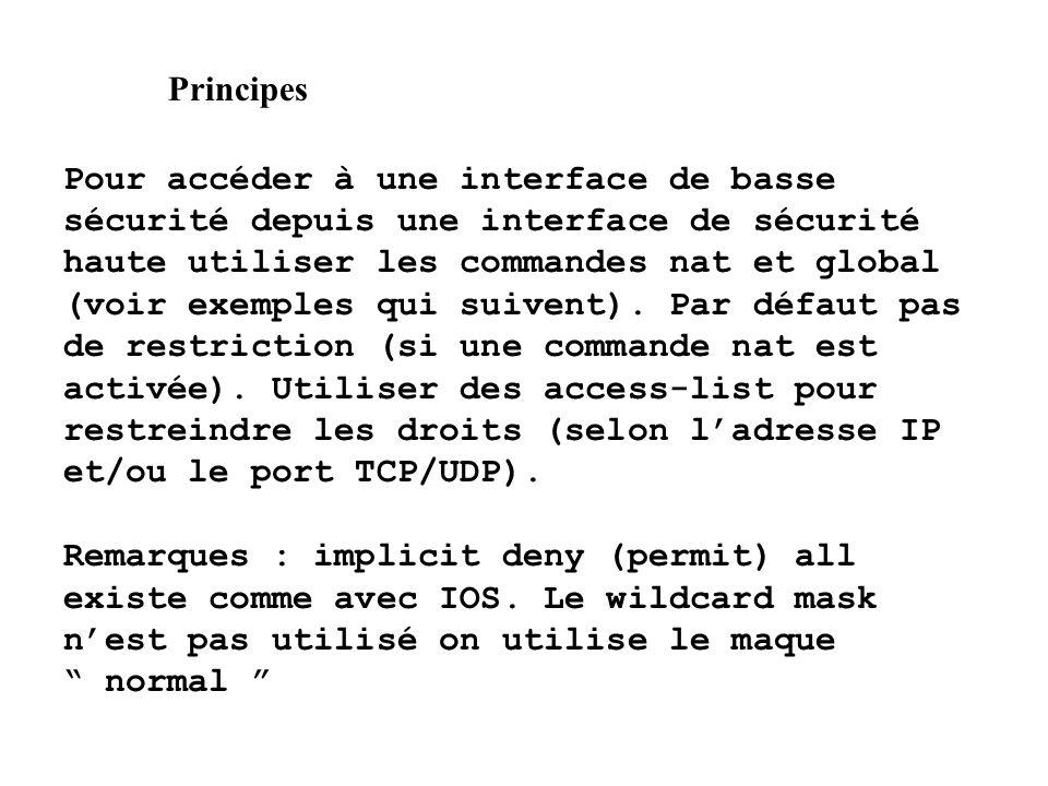 Principes Pour accéder à une interface de basse sécurité depuis une interface de sécurité haute utiliser les commandes nat et global (voir exemples qu