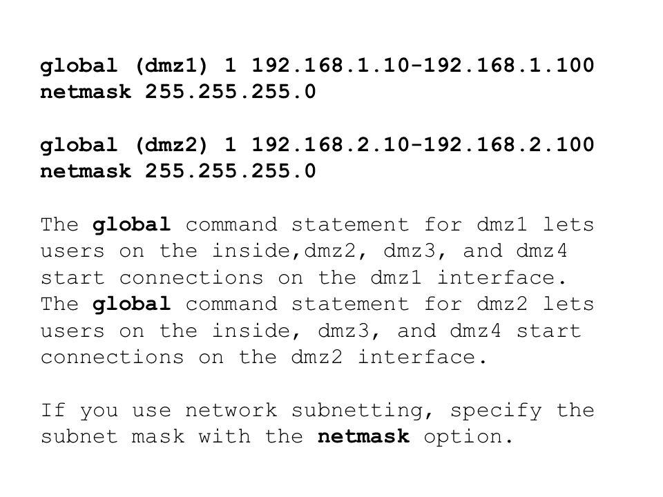 global (dmz1) 1 192.168.1.10-192.168.1.100 netmask 255.255.255.0 global (dmz2) 1 192.168.2.10-192.168.2.100 netmask 255.255.255.0 The global command s