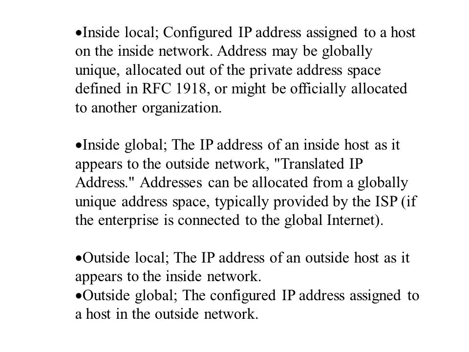 Inside local; Configured IP address assigned to a host on the inside network. Address may be globally unique, allocated out of the private address s