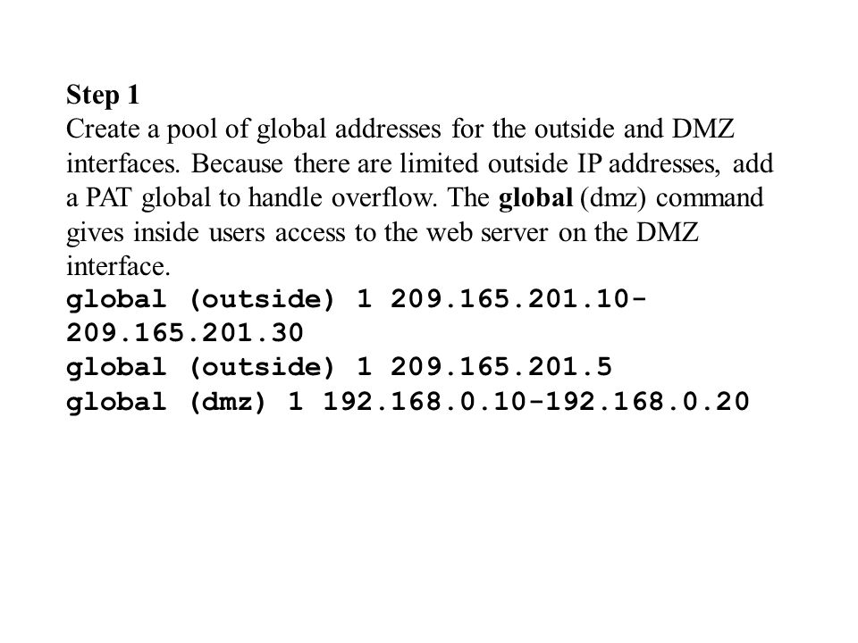 Step 1 Create a pool of global addresses for the outside and DMZ interfaces. Because there are limited outside IP addresses, add a PAT global to handl