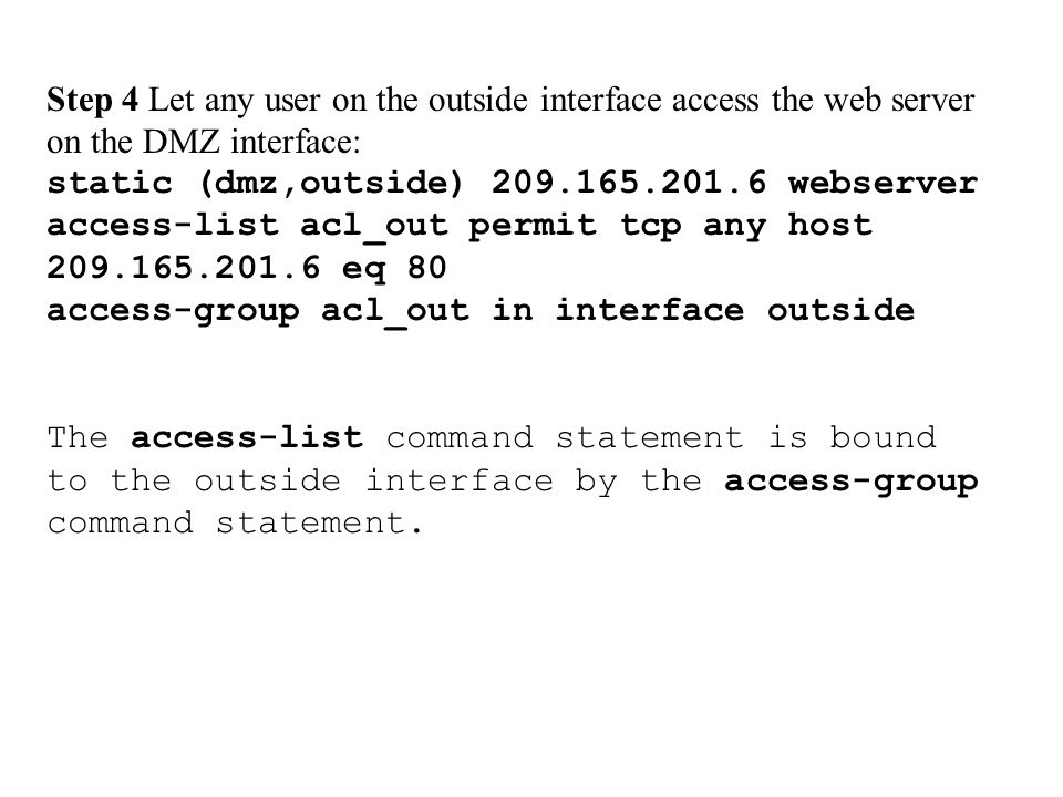 Step 4 Let any user on the outside interface access the web server on the DMZ interface: static (dmz,outside) 209.165.201.6 webserver access-list acl_