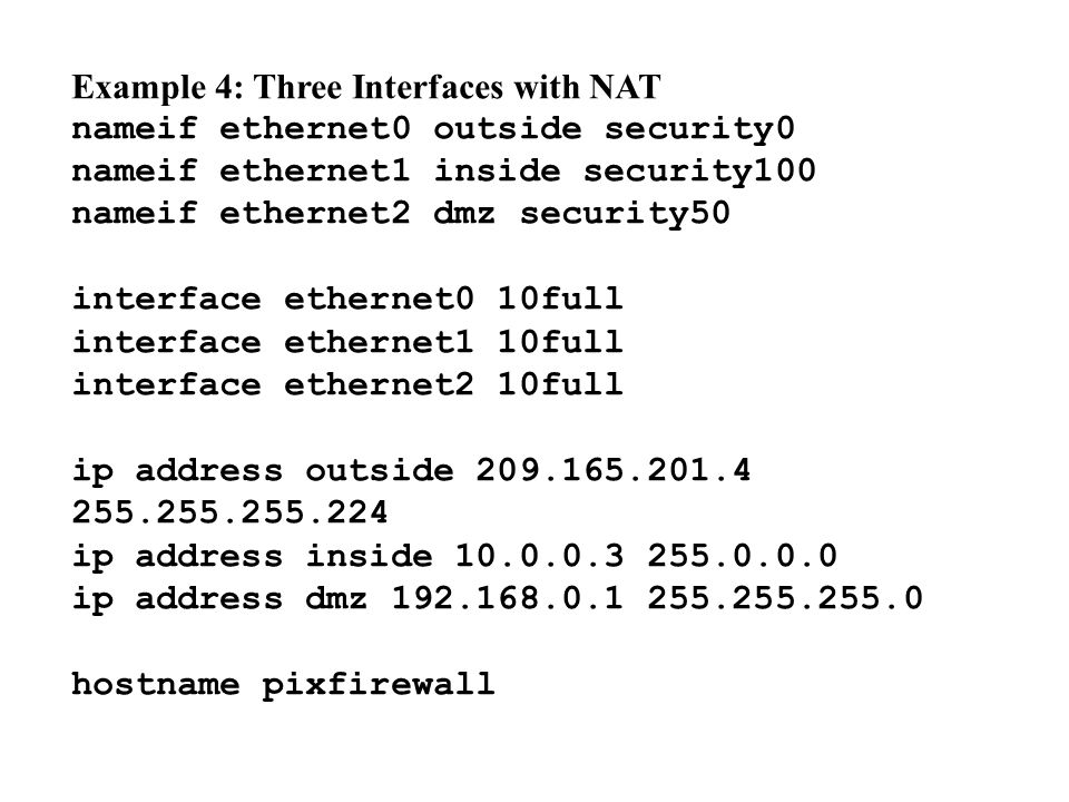 Example 4: Three Interfaces with NAT nameif ethernet0 outside security0 nameif ethernet1 inside security100 nameif ethernet2 dmz security50 interface