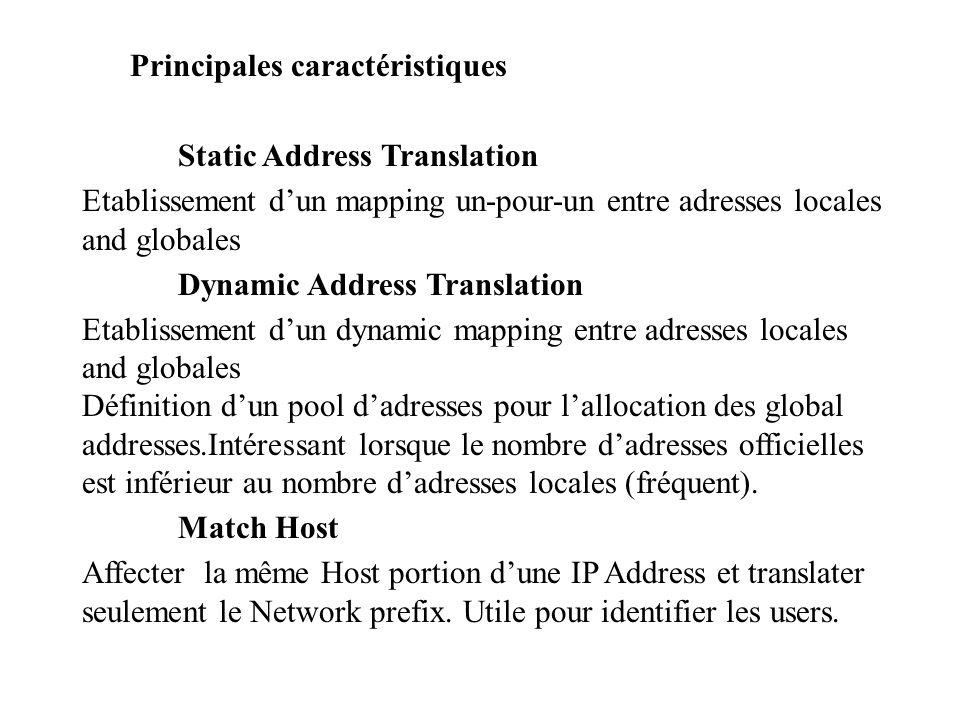 Principales caractéristiques Static Address Translation Etablissement d'un mapping un-pour-un entre adresses locales and globales Dynamic Address Translation Etablissement d'un dynamic mapping entre adresses locales and globales Définition d'un pool d'adresses pour l'allocation des global addresses.Intéressant lorsque le nombre d'adresses officielles est inférieur au nombre d'adresses locales (fréquent).