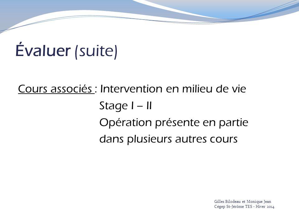 Évaluer (suite) Cours associés : Intervention en milieu de vie Stage I – II Opération présente en partie dans plusieurs autres cours Gilles Bilodeau et Monique Jean Cégep St-Jérôme TES - Hiver 2014