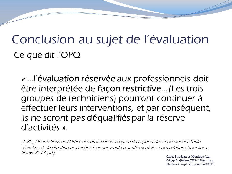Conclusion au sujet de l'évaluation Ce que dit l'OPQ « …l'évaluation réservée aux professionnels doit être interprétée de façon restrictive… (Les trois groupes de techniciens) pourront continuer à effectuer leurs interventions, et par conséquent, ils ne seront pas déqualifiés par la réserve d'activités ».