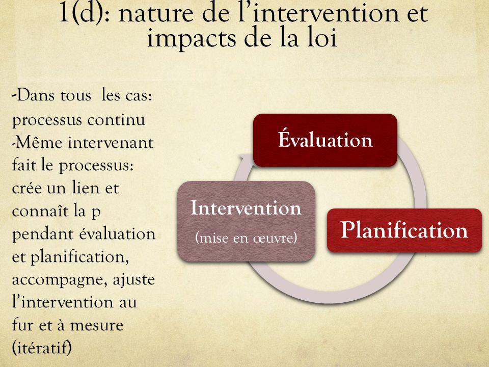 1(d): nature de l'intervention et impacts de la loi Évaluation Planification Intervention ( mise en œuvre ) - Dans tous les cas: processus continu -Même intervenant fait le processus: crée un lien et connaît la p pendant évaluation et planification, accompagne, ajuste l'intervention au fur et à mesure (itératif)