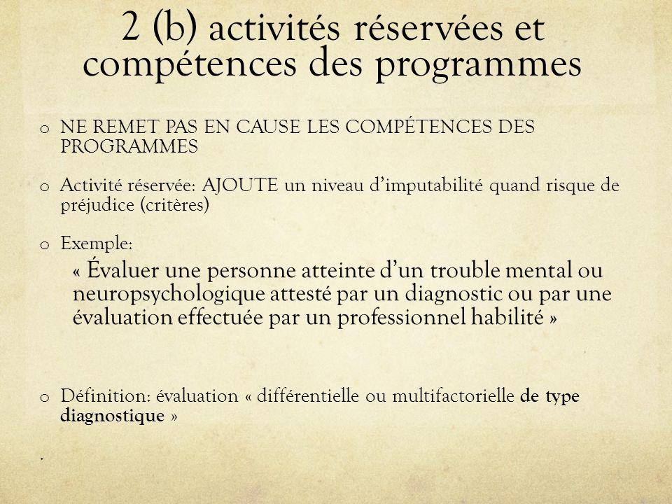 2 (b) activités réservées et compétences des programmes o NE REMET PAS EN CAUSE LES COMPÉTENCES DES PROGRAMMES o Activité réservée: AJOUTE un niveau d'imputabilité quand risque de préjudice (critères) o Exemple: « Évaluer une personne atteinte d'un trouble mental ou neuropsychologique attesté par un diagnostic ou par une évaluation effectuée par un professionnel habilité » o Définition: évaluation « différentielle ou multifactorielle de type diagnostique ».