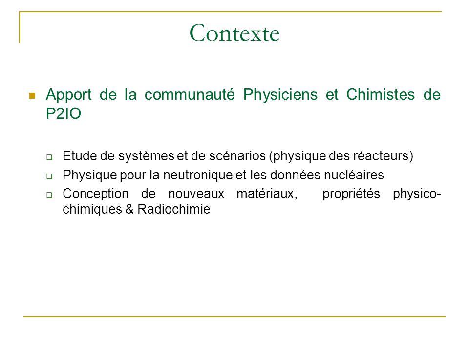 Contexte Apport de la communauté Physiciens et Chimistes de P2IO  Etude de systèmes et de scénarios (physique des réacteurs)  Physique pour la neutr