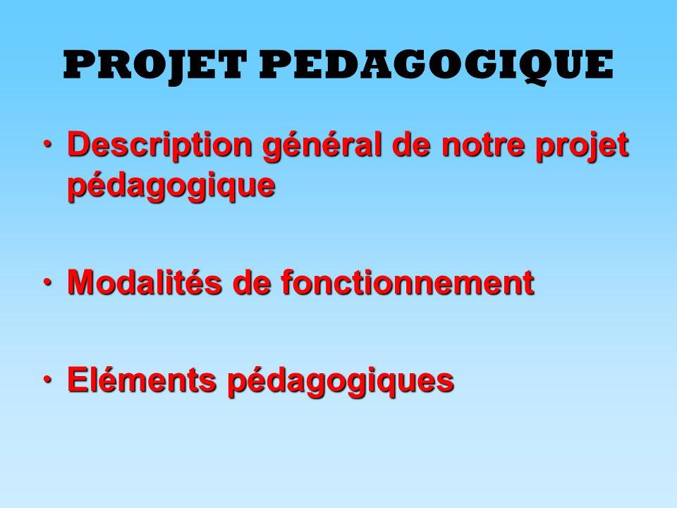 PROJET PEDAGOGIQUE  Description général de notre projet pédagogique  Modalités de fonctionnement  Eléments pédagogiques