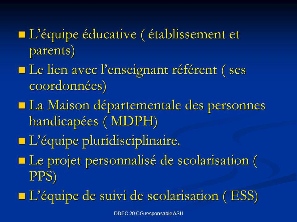 DDEC 29 CG responsable ASH L'équipe éducative ( établissement et parents) L'équipe éducative ( établissement et parents) Le lien avec l'enseignant référent ( ses coordonnées) Le lien avec l'enseignant référent ( ses coordonnées) La Maison départementale des personnes handicapées ( MDPH) La Maison départementale des personnes handicapées ( MDPH) L'équipe pluridisciplinaire.