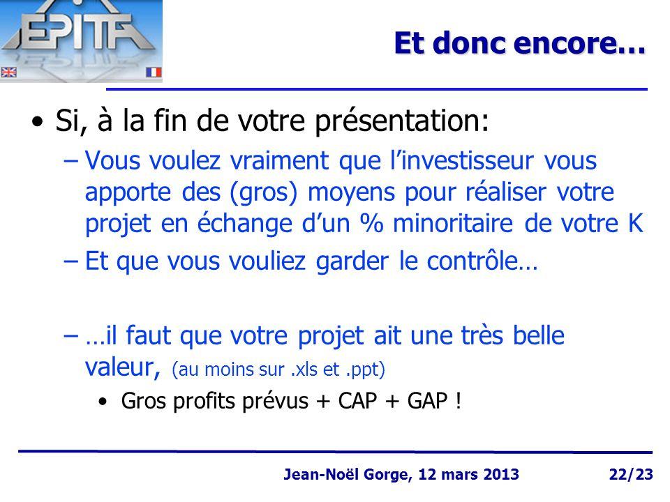 Page 22 Jean-Noël Gorge 3 mai 1999 Jean-Noël Gorge, 12 mars 2013 22/23 Et donc encore… Si, à la fin de votre présentation: –Vous voulez vraiment que l'investisseur vous apporte des (gros) moyens pour réaliser votre projet en échange d'un % minoritaire de votre K –Et que vous vouliez garder le contrôle… –…il faut que votre projet ait une très belle valeur, (au moins sur.xls et.ppt) Gros profits prévus + CAP + GAP !