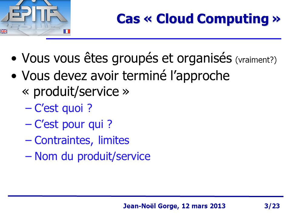 Page 3 Jean-Noël Gorge 3 mai 1999 Jean-Noël Gorge, 12 mars 2013 3/23 Cas « Cloud Computing » Vous vous êtes groupés et organisés (vraiment ) Vous devez avoir terminé l'approche « produit/service » –C'est quoi .