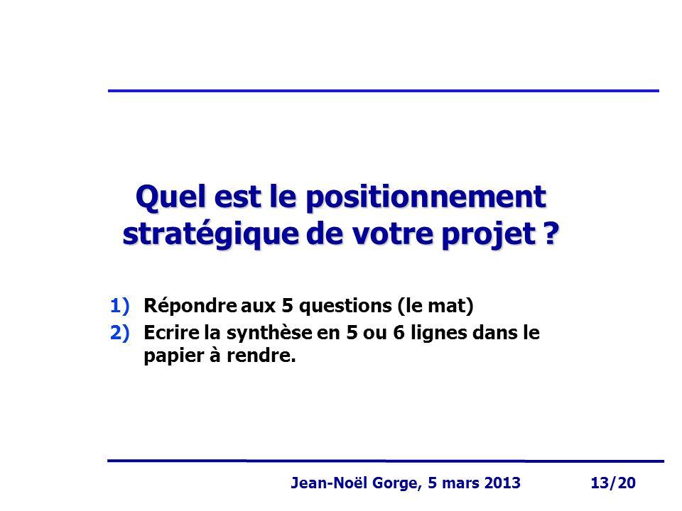 Page 13 Jean-Noël Gorge 3 mai 1999 13/58 Jean-Noël Gorge, 5 mars 2013 13/20 Quel est le positionnement stratégique de votre projet ? 1)Répondre aux 5