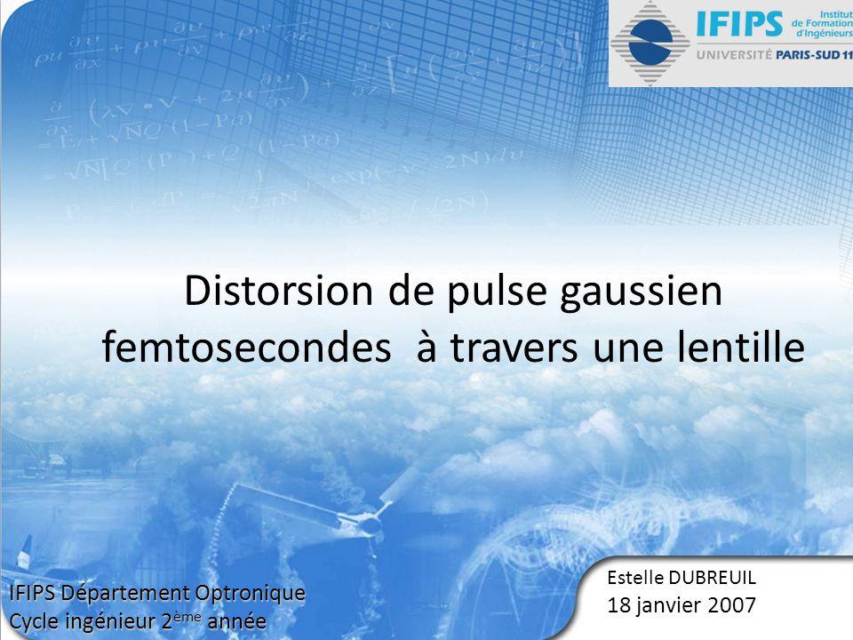 Estelle DUBREUIL 18 janvier 2007 Distorsion de pulse gaussien femtosecondes à travers une lentille IFIPS Département Optronique Cycle ingénieur 2 ème