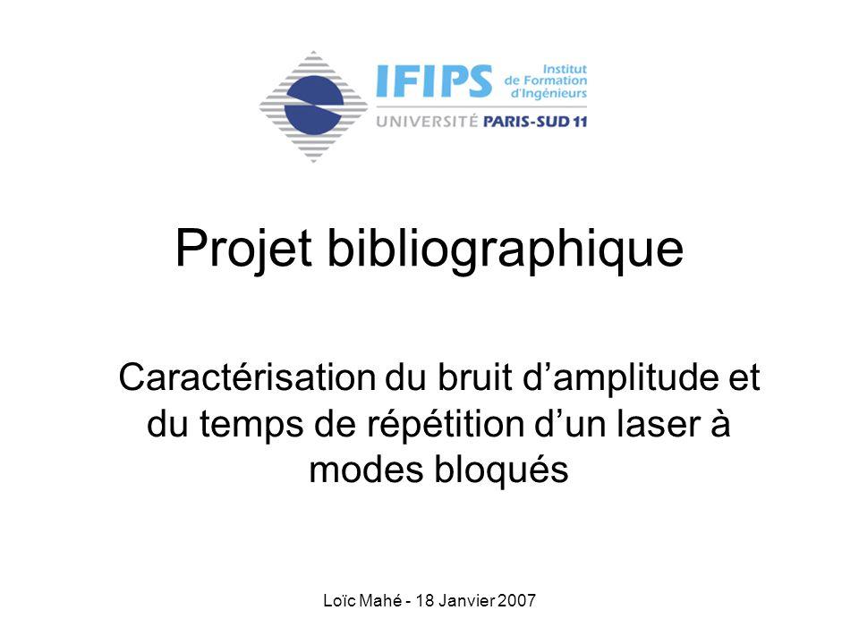 Loïc Mahé - 18 Janvier 2007 Projet bibliographique Caractérisation du bruit d'amplitude et du temps de répétition d'un laser à modes bloqués