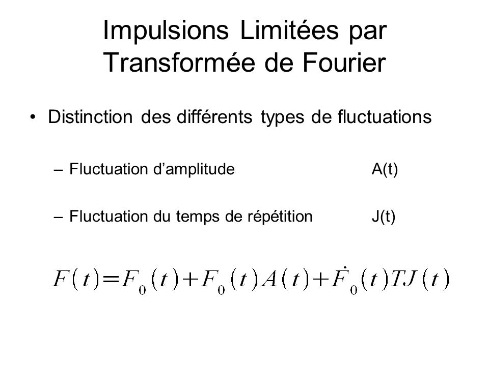 Impulsions Limitées par Transformée de Fourier Distinction des différents types de fluctuations –Fluctuation d'amplitudeA(t) –Fluctuation du temps de répétitionJ(t)