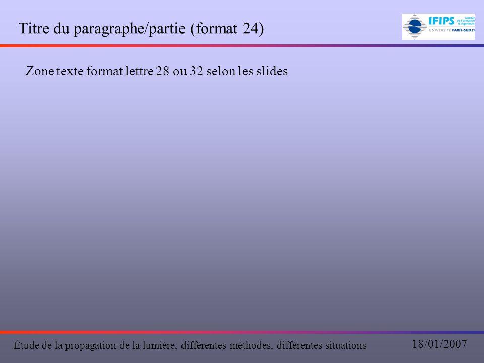 Titre du paragraphe/partie (format 24) Zone texte format lettre 28 ou 32 selon les slides Étude de la propagation de la lumière, différentes méthodes, différentes situations 18/01/2007