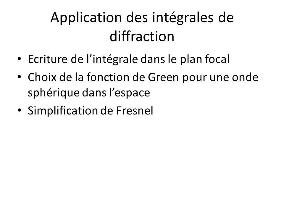 Application des intégrales de diffraction Ecriture de l'intégrale dans le plan focal Choix de la fonction de Green pour une onde sphérique dans l'espace Simplification de Fresnel
