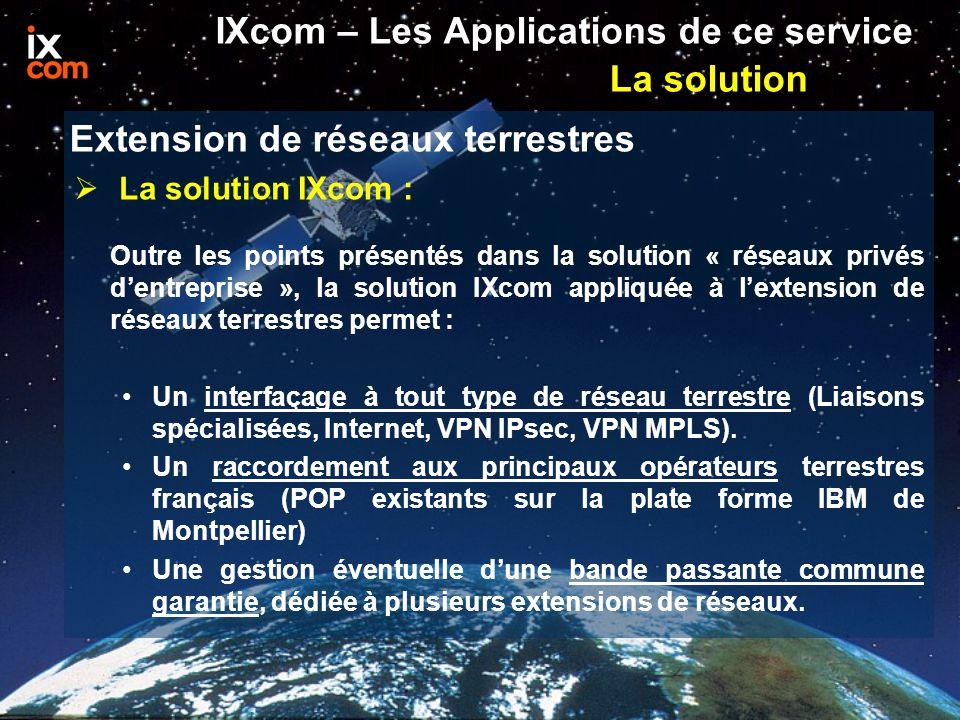  La solution IXcom : Outre les points présentés dans la solution « réseaux privés d'entreprise », la solution IXcom appliquée à l'extension de réseaux terrestres permet : Un interfaçage à tout type de réseau terrestre (Liaisons spécialisées, Internet, VPN IPsec, VPN MPLS).