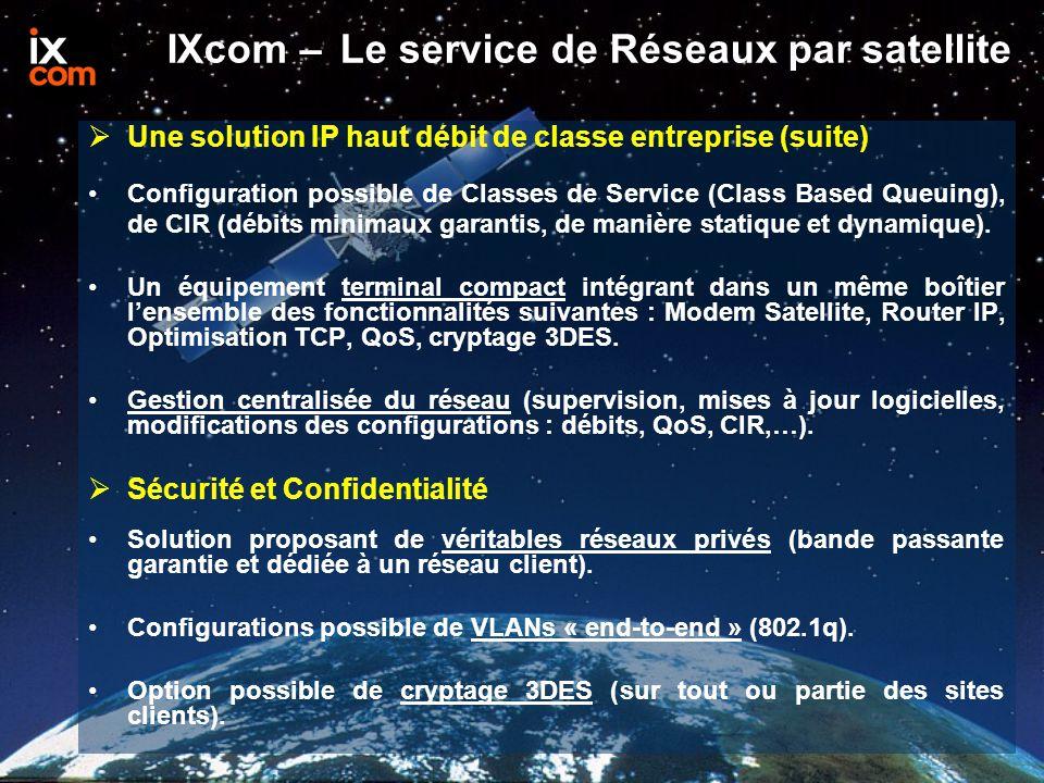 IXcom – Le service de Réseaux par satellite  Une solution IP haut débit de classe entreprise (suite) Configuration possible de Classes de Service (Class Based Queuing), de CIR (débits minimaux garantis, de manière statique et dynamique).