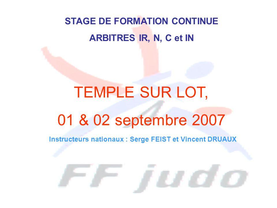 STAGE DE FORMATION CONTINUE ARBITRES IR, N, C et IN TEMPLE SUR LOT, 01 & 02 septembre 2007 Instructeurs nationaux : Serge FEIST et Vincent DRUAUX