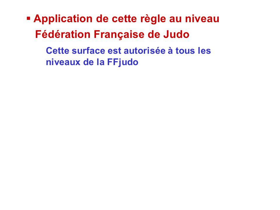  Application de cette règle au niveau Fédération Française de Judo Cette surface est autorisée à tous les niveaux de la FFjudo