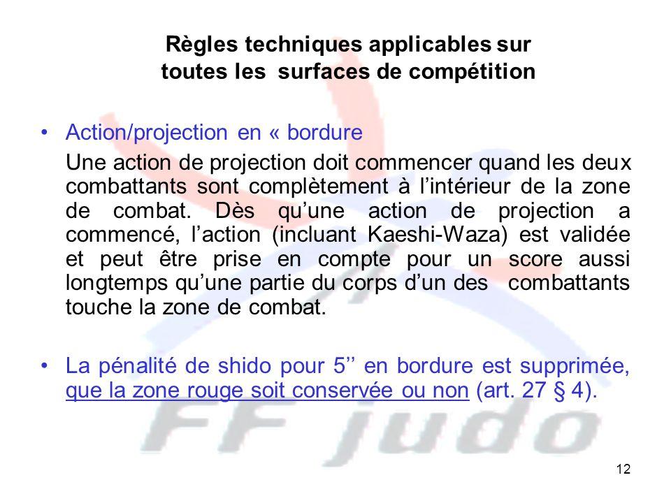 12 Règles techniques applicables sur toutes les surfaces de compétition Action/projection en « bordure Une action de projection doit commencer quand les deux combattants sont complètement à l'intérieur de la zone de combat.