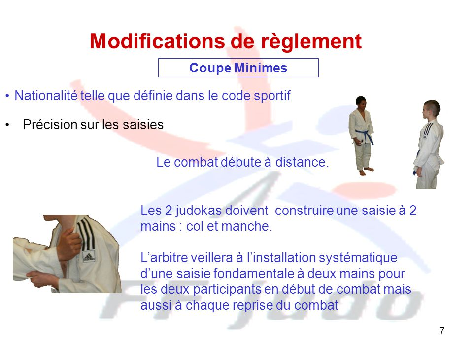 7 Précision sur les saisies Modifications de règlement Les 2 judokas doivent construire une saisie à 2 mains : col et manche. L'arbitre veillera à l'i
