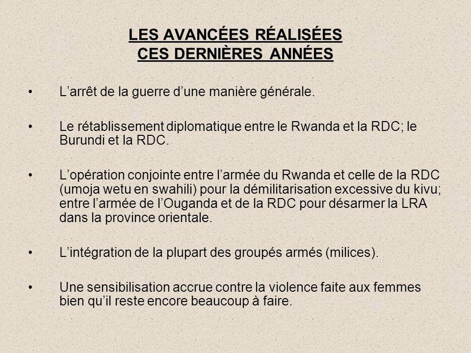 LES AVANCÉES RÉALISÉES CES DERNIÈRES ANNÉES L'arrêt de la guerre d'une manière générale. Le rétablissement diplomatique entre le Rwanda et la RDC; le