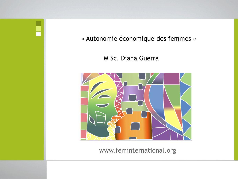 © Diana Guerra FEM International 2010 L'autonomie économique des femmes se réfère à leur capacité à pourvoir elles-mêmes à leurs besoins ainsi qu'à ceux des personnes qui dépendent d'elles et à décider de la meilleure façon d'y parvenir.