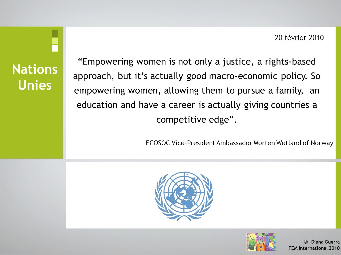 © Diana Guerra FEM International 2010 Nations Unies Empowering women is not only a justice, a rights-based approach, but it's actually good macro-economic policy.