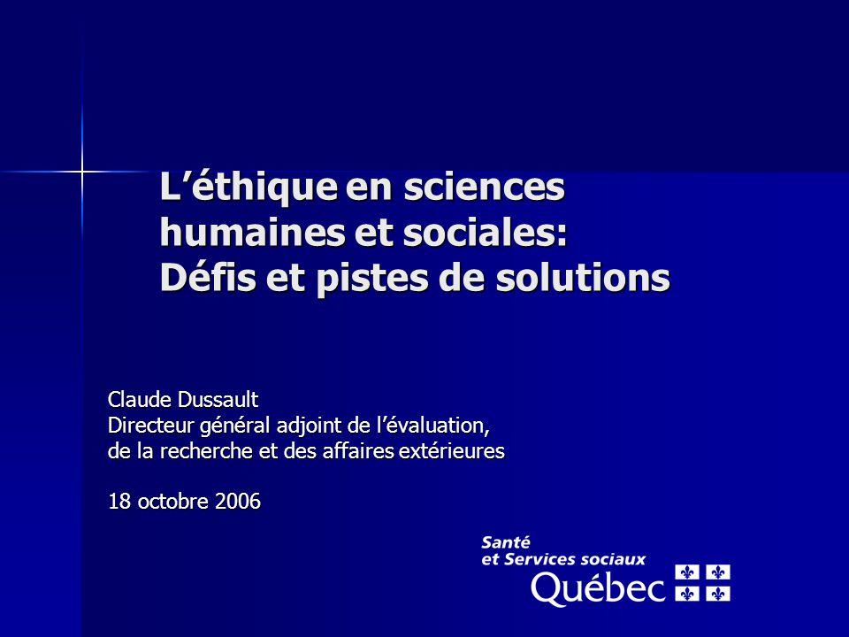 L'éthique en sciences humaines et sociales: Défis et pistes de solutions Claude Dussault Directeur général adjoint de l'évaluation, de la recherche et des affaires extérieures 18 octobre 2006