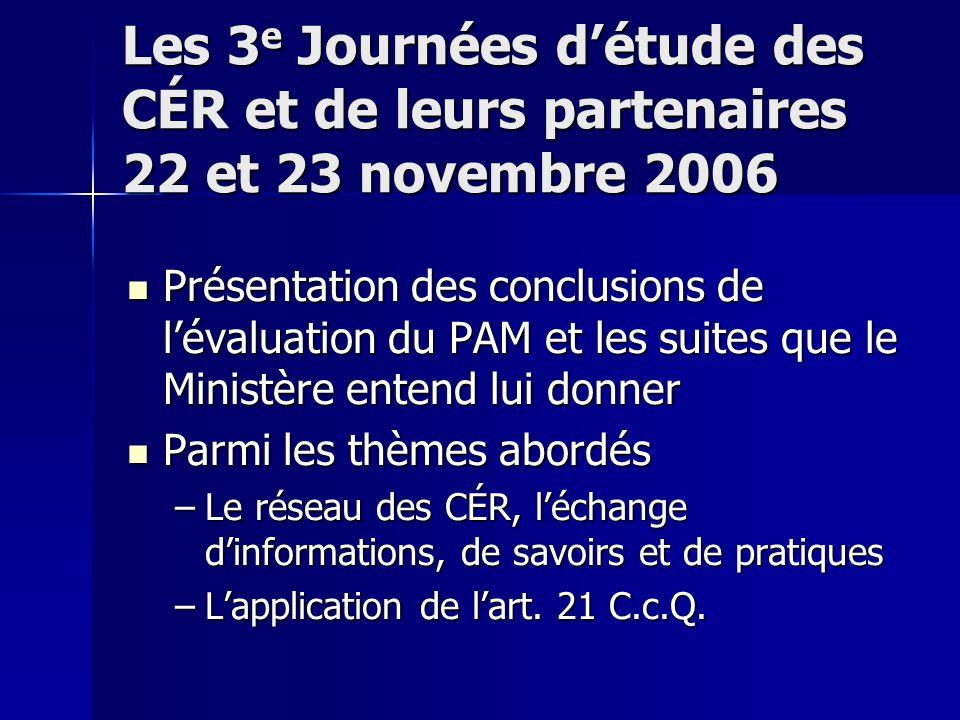 Les 3 e Journées d'étude des CÉR et de leurs partenaires 22 et 23 novembre 2006 Présentation des conclusions de l'évaluation du PAM et les suites que le Ministère entend lui donner Présentation des conclusions de l'évaluation du PAM et les suites que le Ministère entend lui donner Parmi les thèmes abordés Parmi les thèmes abordés –Le réseau des CÉR, l'échange d'informations, de savoirs et de pratiques –L'application de l'art.