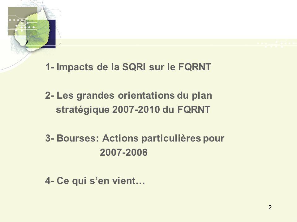 2 1- Impacts de la SQRI sur le FQRNT 2- Les grandes orientations du plan stratégique 2007-2010 du FQRNT 3- Bourses: Actions particulières pour 2007-2008 4- Ce qui s'en vient…